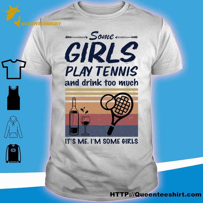 Some Girls play Tennis and drink too much it's me i'm some Girls vintage shirt