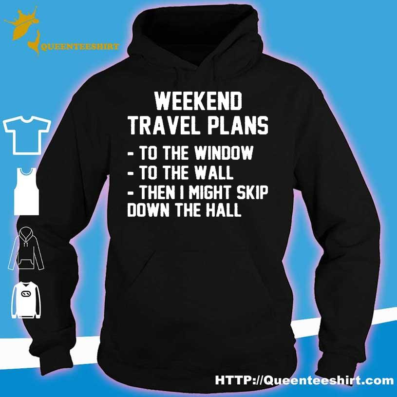 Weekend Travel Plans To The Window To The Wall Then I Might Skip Down The Hall Shirt hoodie