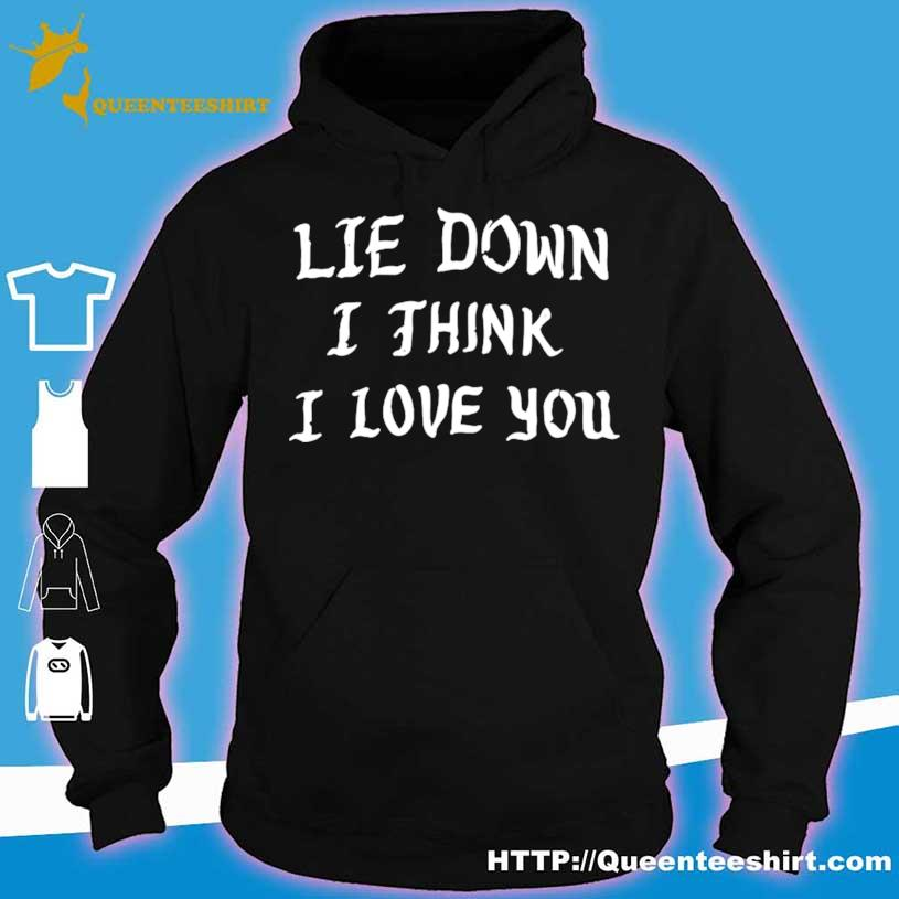 Lie Down I Think I Love You Shirt hoodie