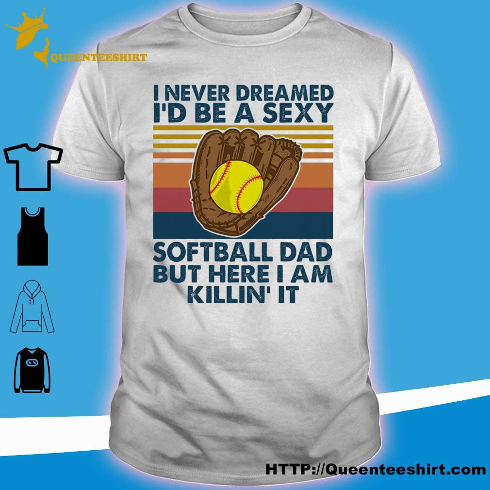I never dreamed i'd Be a sexy softball Dad but here i am killin'it vintage shirt