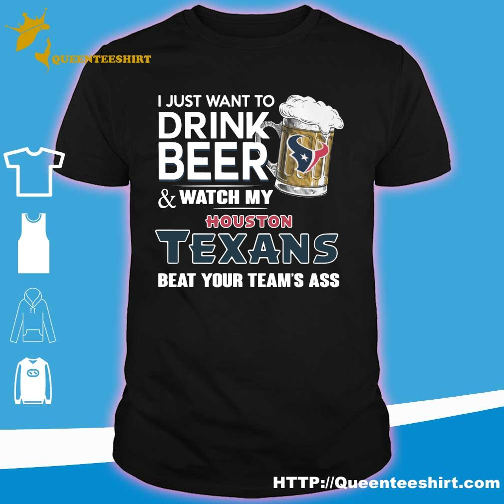 I just want to drink beer and watch my Houston Texans beat your team's ass shirt
