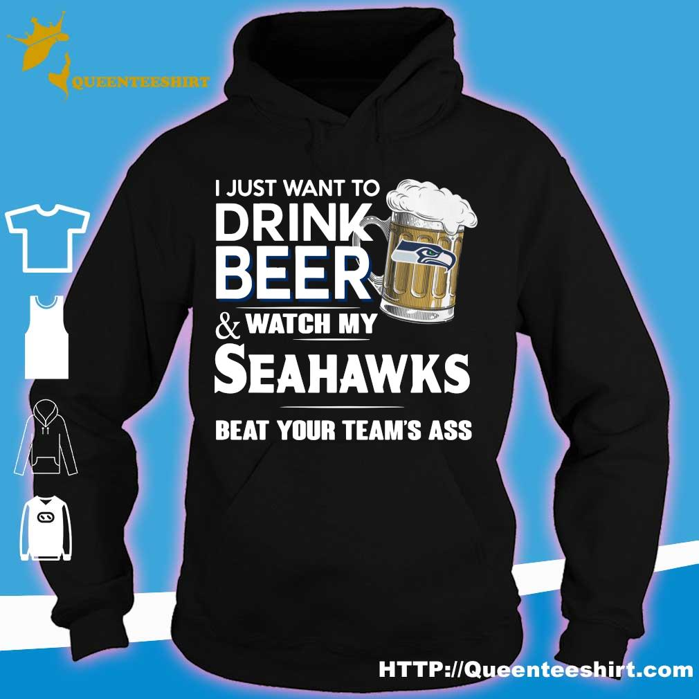 I just want to drink beer and watch my Seahawks beat your team's ass s hoodie