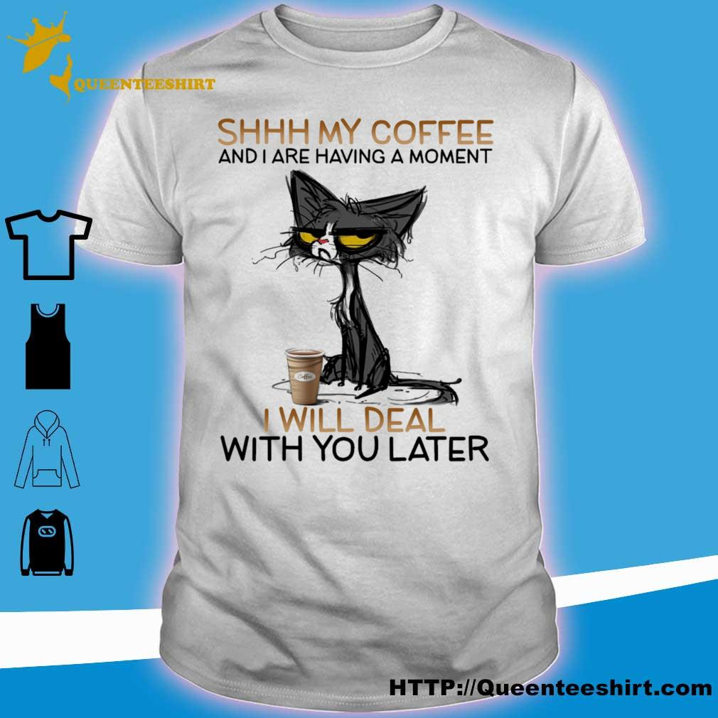Black Cat shhh My coffee and i are having a moment i will deal with you later shirt