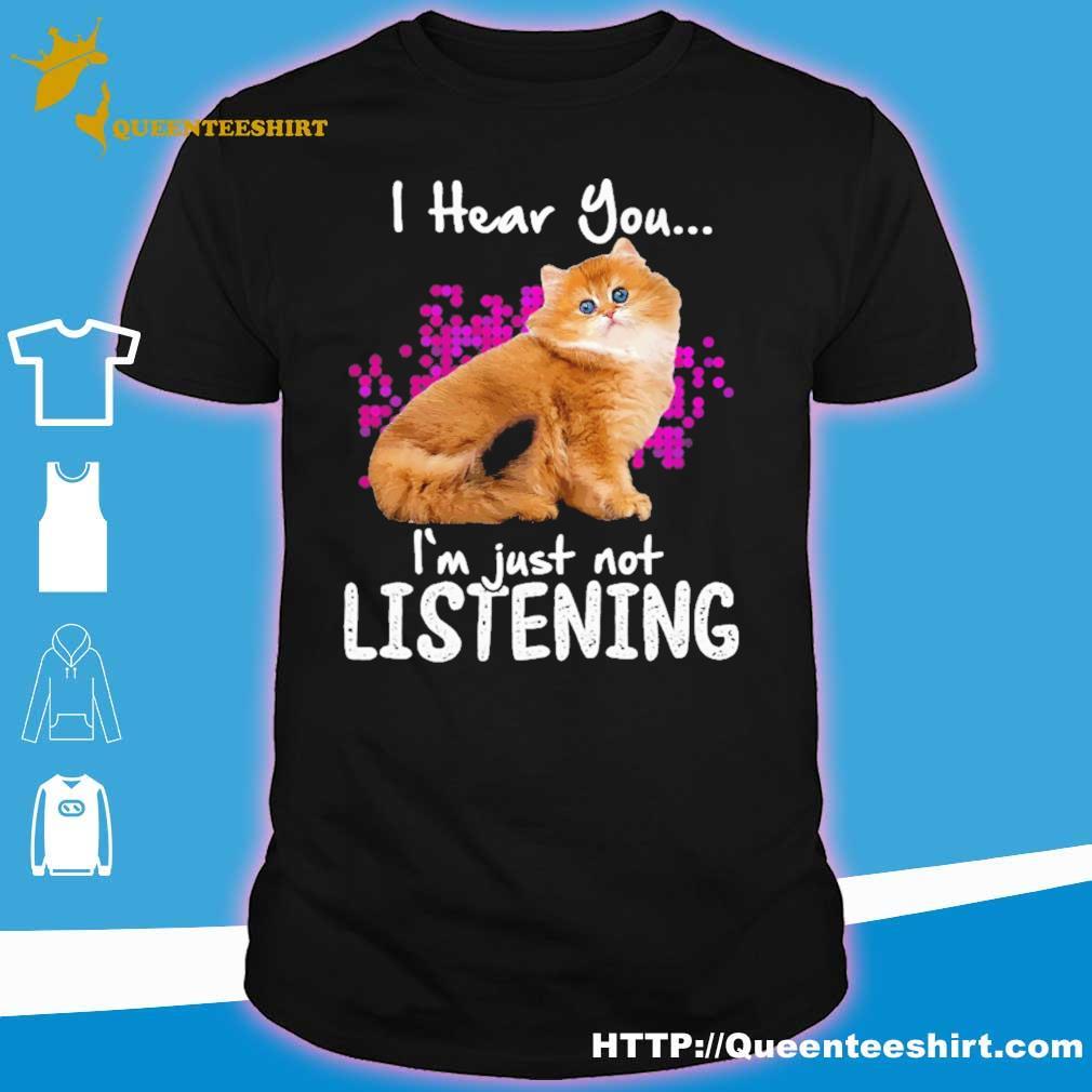 Cat i hear you i'm just not listening shirt