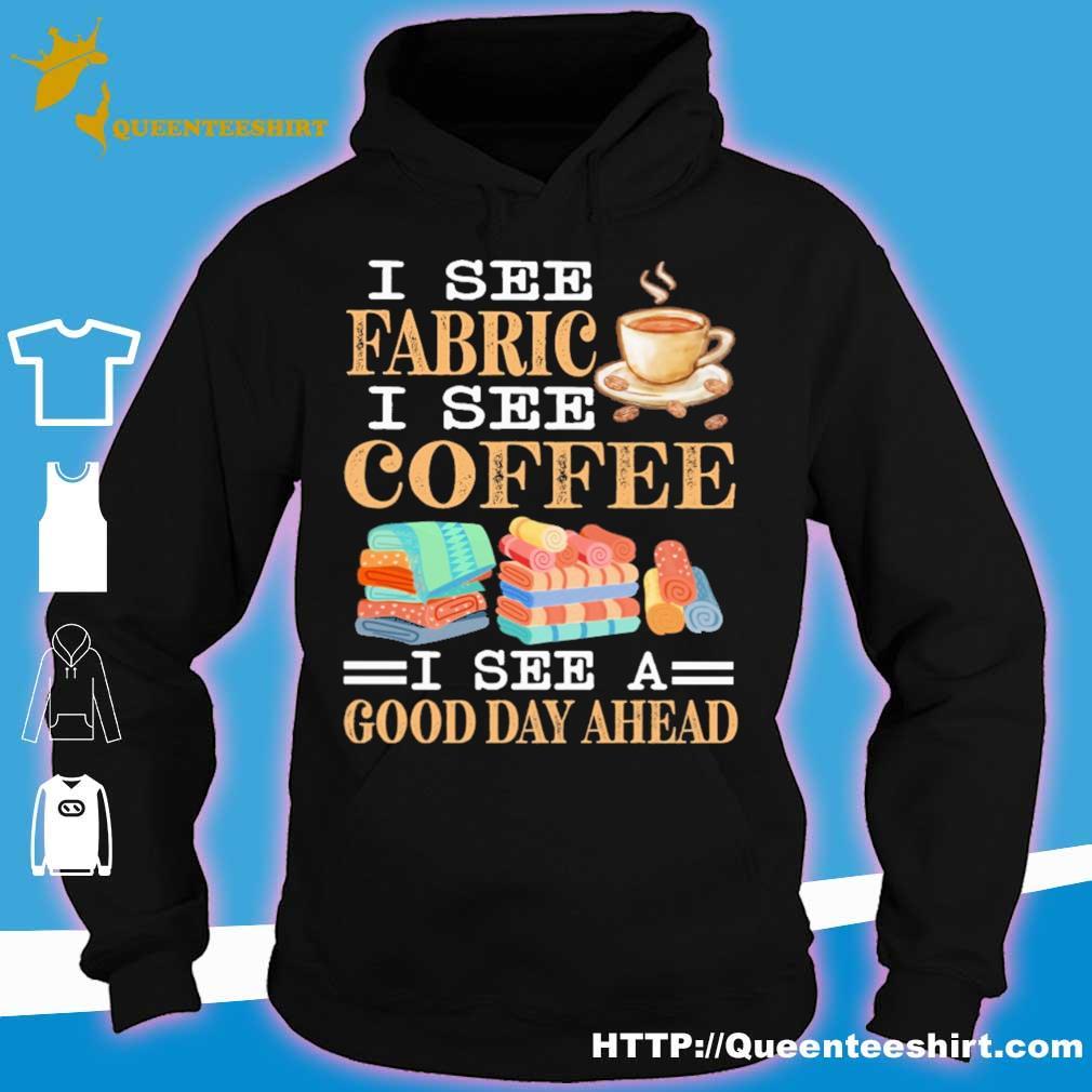 I see fabric i see coffee i see a good day ahead s hoodie