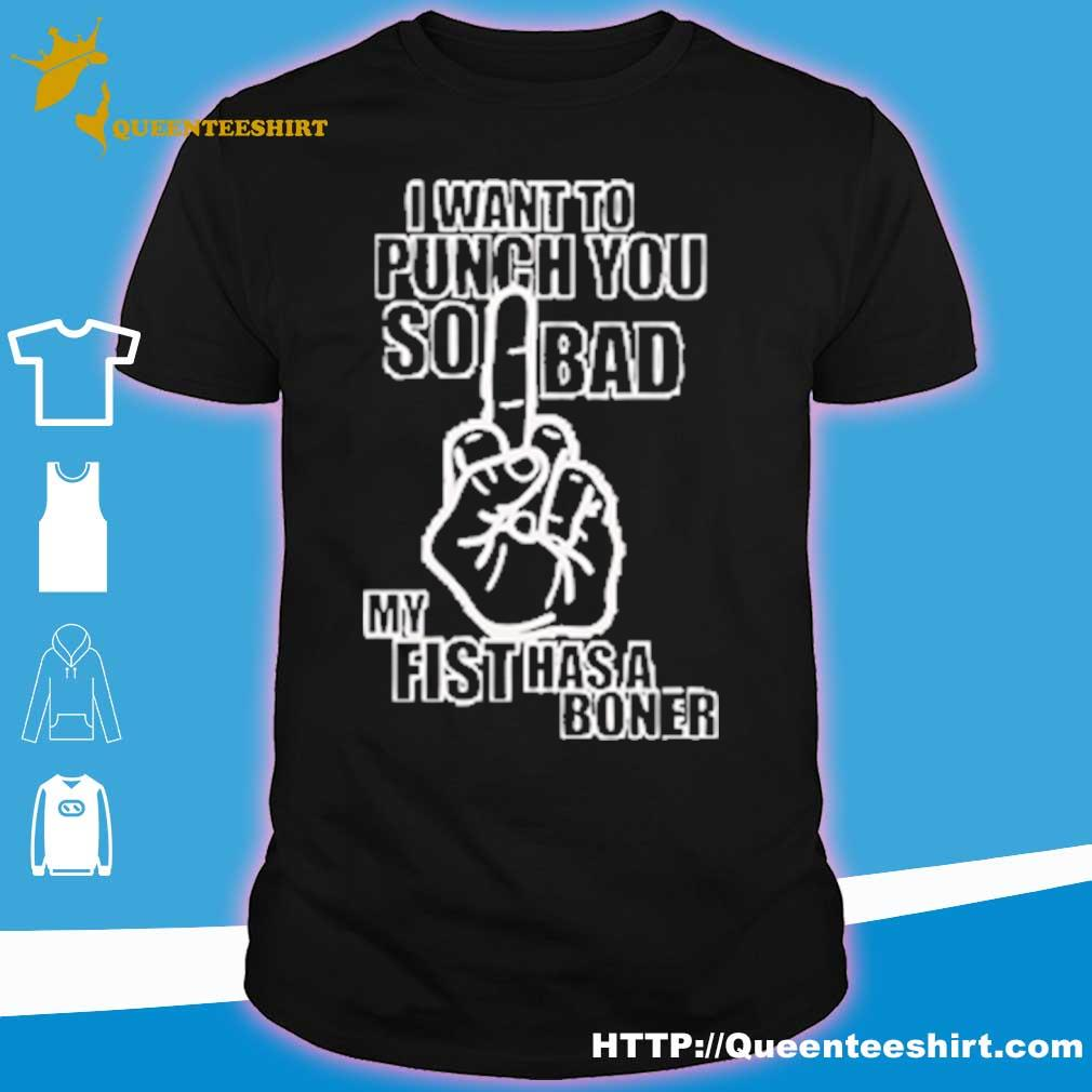 I want to punch you so bad my fist has a boner shirt