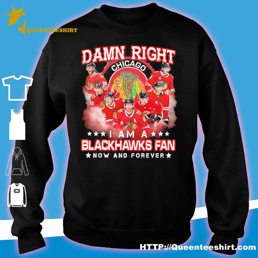 Damn right Chicago I am a Blackhawks fan now and forever s sweater