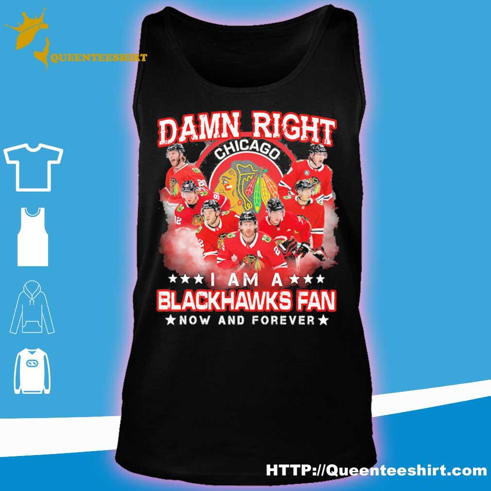 Damn right Chicago I am a Blackhawks fan now and forever s tank top