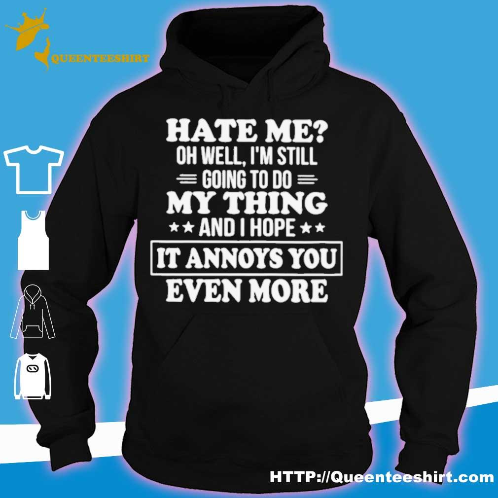 Official Hate Me Oh Well Im Still Going To Do My Thing And I Hope It Annoys You Even More Shirt hoodie