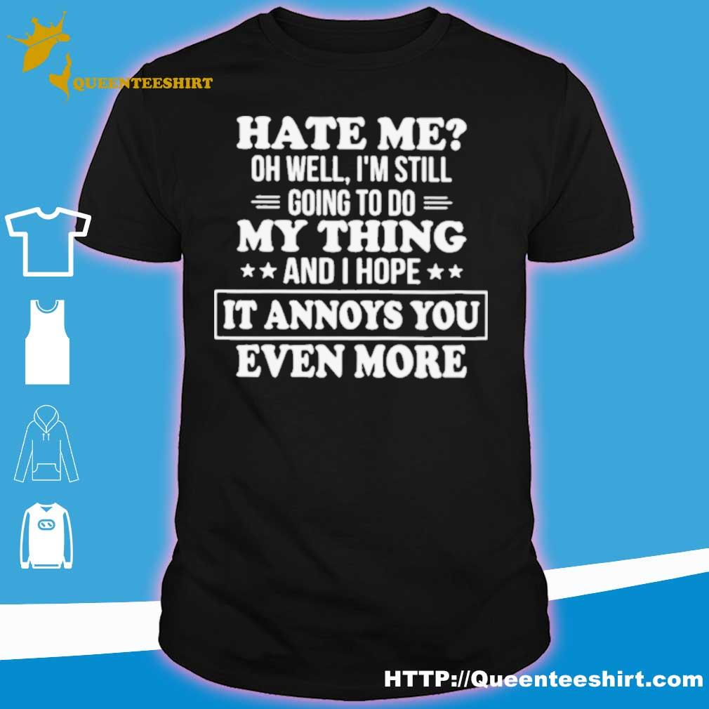 Official Hate Me Oh Well Im Still Going To Do My Thing And I Hope It Annoys You Even More Shirt