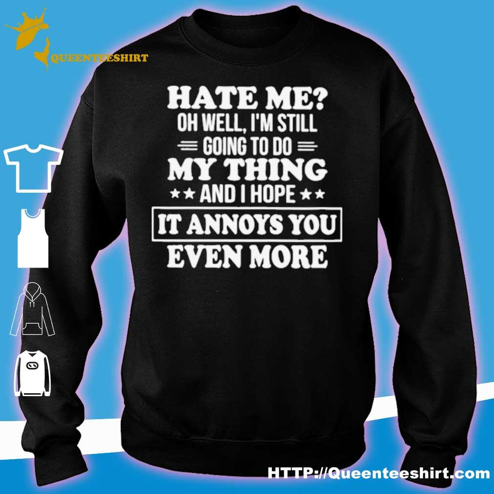 Official Hate Me Oh Well Im Still Going To Do My Thing And I Hope It Annoys You Even More Shirt sweater