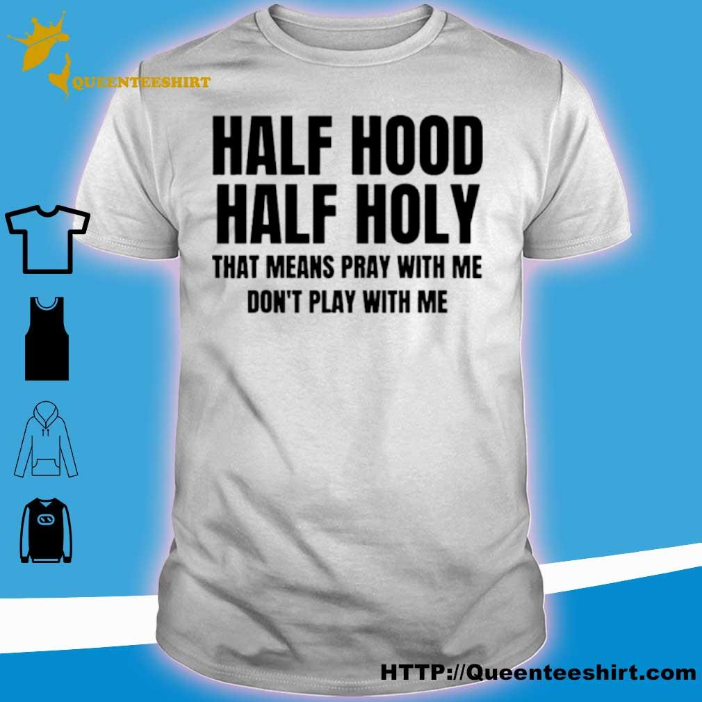 Official Half Hood Half Holy That Means Pray With Me Dont Play With Me Shirt